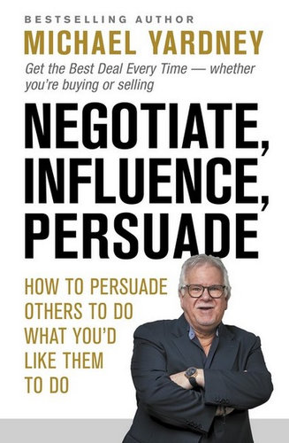 Negotiate, Influence, Persuade by Michael Yardney